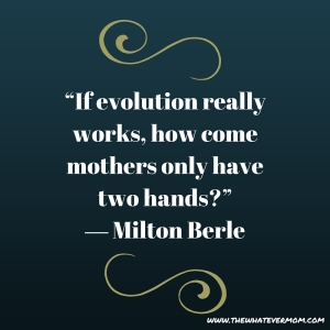 """If evolution really works, how come mothers only have two hands-"" ― Milton Berleading"